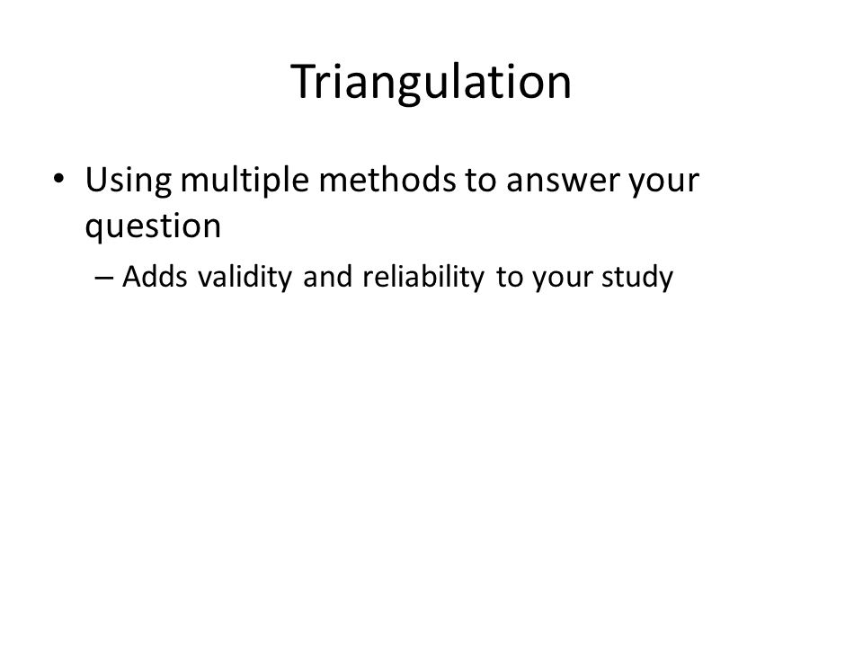 Using multiple methods to answer your question – Adds validity and reliability to your study