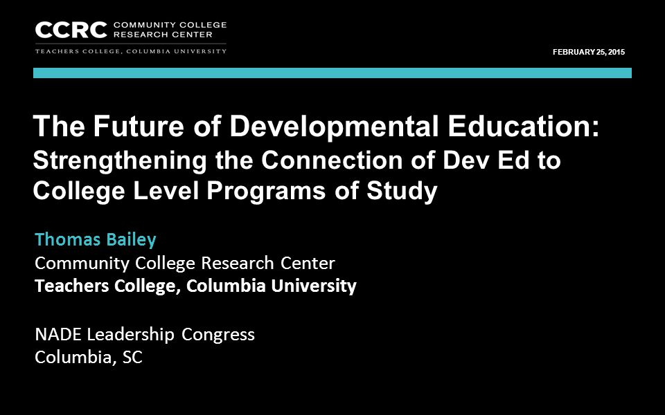 Leadership Congress, NADE / February 25, 2015 1 COMMUNITY COLLEGE RESEARCH CENTER FEBRUARY 25, 2015 Thomas Bailey Community College Research Center Te