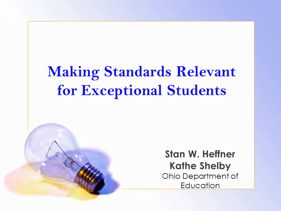 Making Standards Relevant for Exceptional Students Stan W. Heffner Kathe Shelby Ohio Department of Education