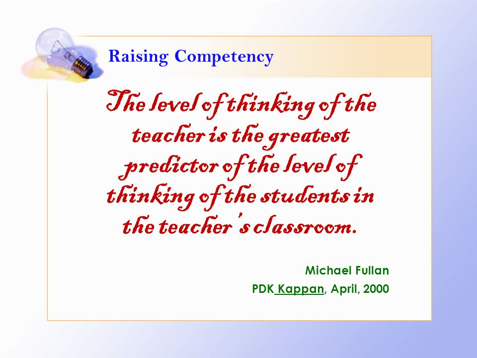 Raising Competency The level of thinking of the teacher is the greatest predictor of the level of thinking of the students in the teacher's classroom.