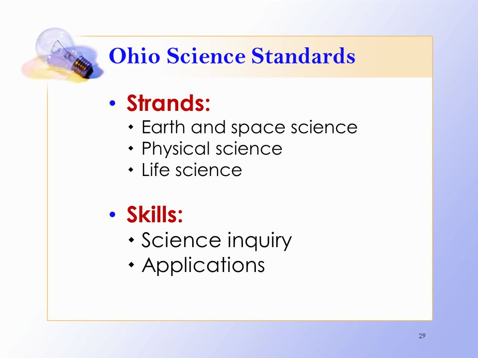Ohio Science Standards Strands:  Earth and space science  Physical science  Life science Skills:  Science inquiry  Applications 29