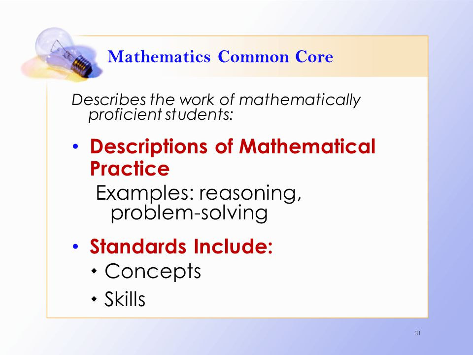 Mathematics Common Core Describes the work of mathematically proficient students: Descriptions of Mathematical Practice Examples: reasoning, problem-s
