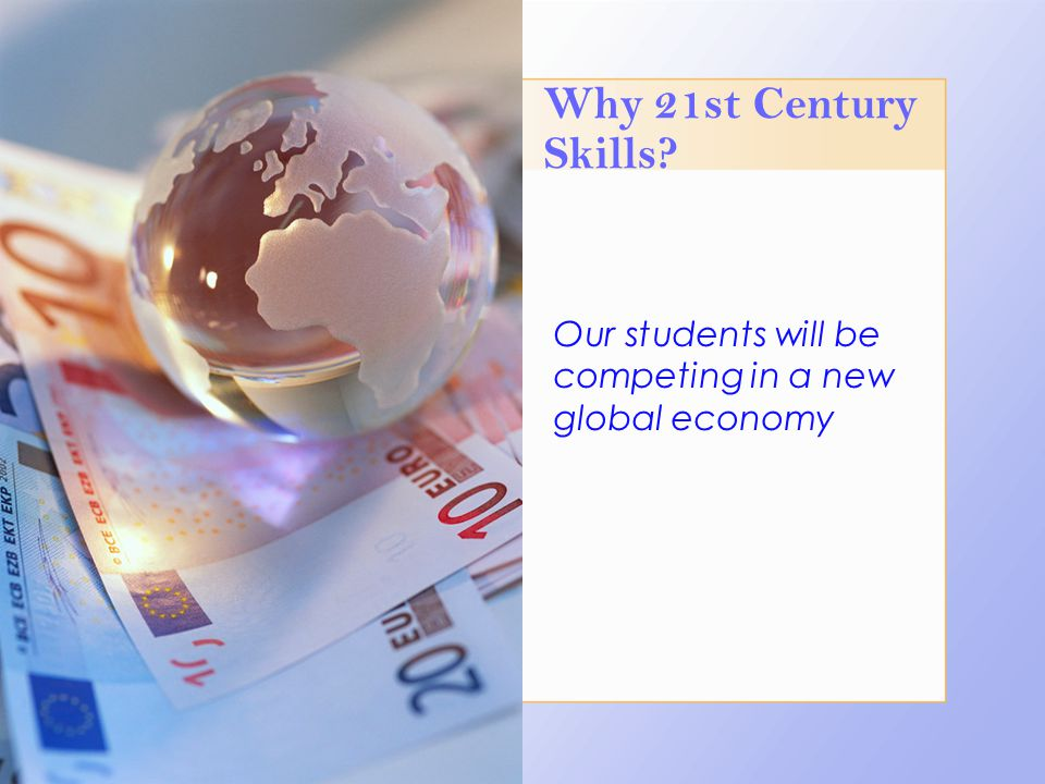 Why 21st Century Skills? Our students will be competing in a new global economy