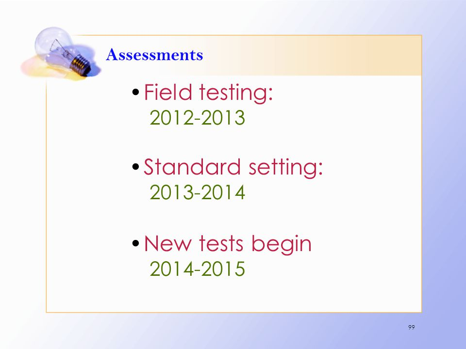 Assessments Field testing: 2012-2013 Standard setting: 2013-2014 New tests begin 2014-2015 99