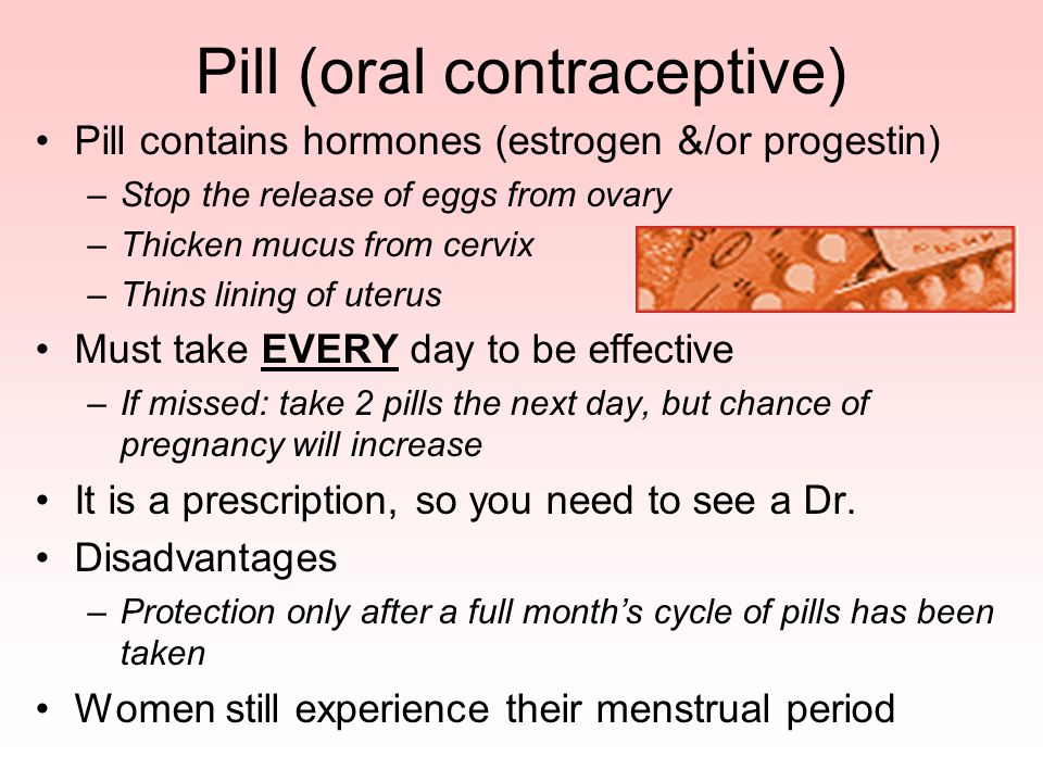 Pill (oral contraceptive) Pill contains hormones (estrogen &/or progestin) –Stop the release of eggs from ovary –Thicken mucus from cervix –Thins lini