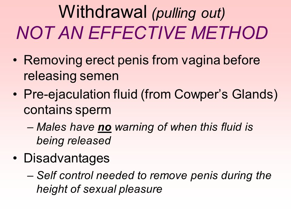 Withdrawal (pulling out) NOT AN EFFECTIVE METHOD Removing erect penis from vagina before releasing semen Pre-ejaculation fluid (from Cowper's Glands)