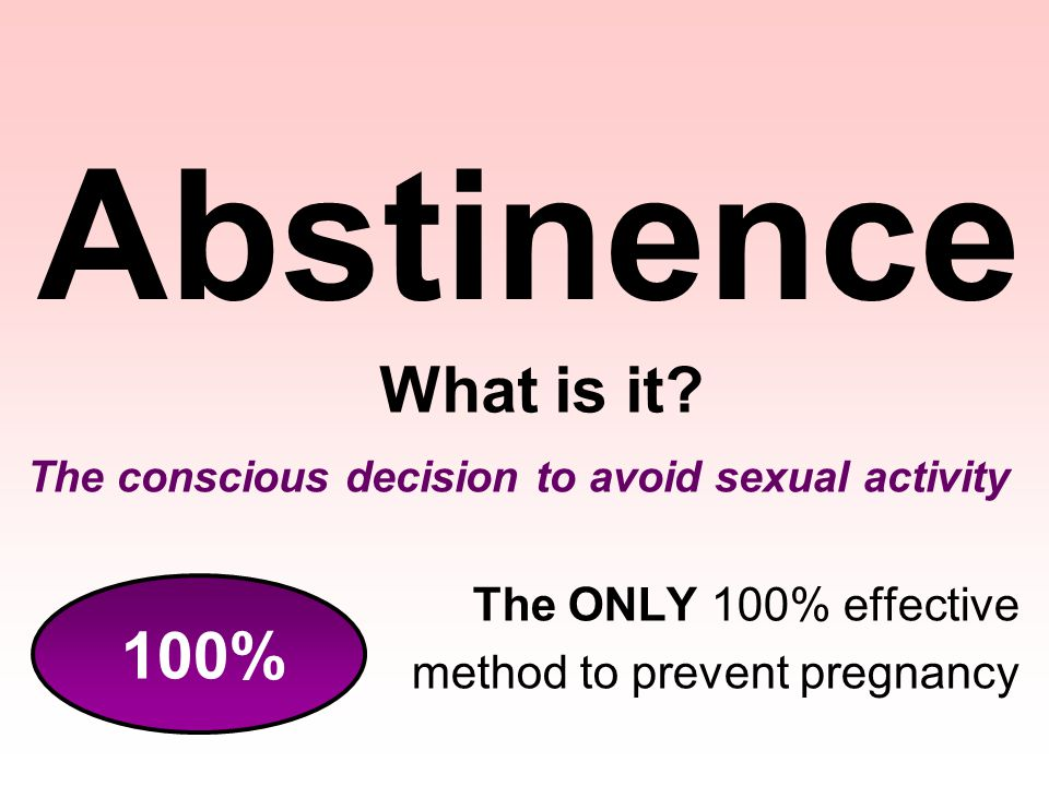 Abstinence The conscious decision to avoid sexual activity The ONLY 100% effective method to prevent pregnancy What is it? 100%