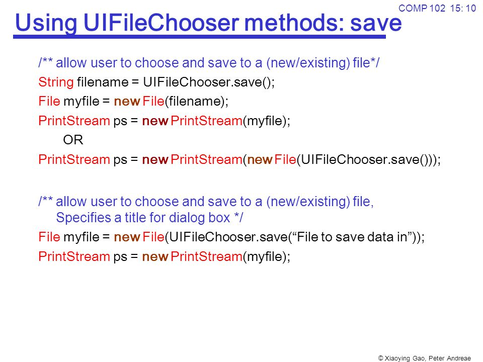 © Xiaoying Gao, Peter Andreae COMP 102 15: 10 Using UIFileChooser methods: save /** allow user to choose and save to a (new/existing) file*/ String filename = UIFileChooser.save(); File myfile = new File(filename); PrintStream ps = new PrintStream(myfile); OR PrintStream ps = new PrintStream(new File(UIFileChooser.save())); /** allow user to choose and save to a (new/existing) file, Specifies a title for dialog box */ File myfile = new File(UIFileChooser.save( File to save data in )); PrintStream ps = new PrintStream(myfile);