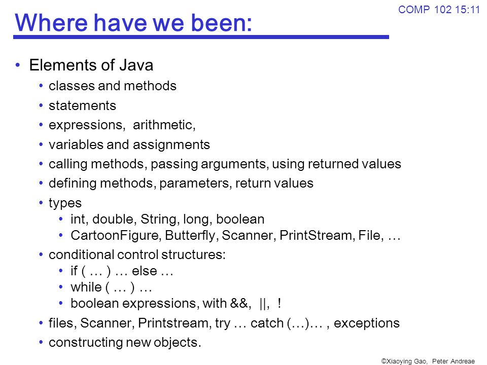 ©Xiaoying Gao, Peter Andreae COMP 102 15:11 Where have we been: Elements of Java classes and methods statements expressions, arithmetic, variables and assignments calling methods, passing arguments, using returned values defining methods, parameters, return values types int, double, String, long, boolean CartoonFigure, Butterfly, Scanner, PrintStream, File, … conditional control structures: if ( … ) … else … while ( … ) … boolean expressions, with &&, ||, .
