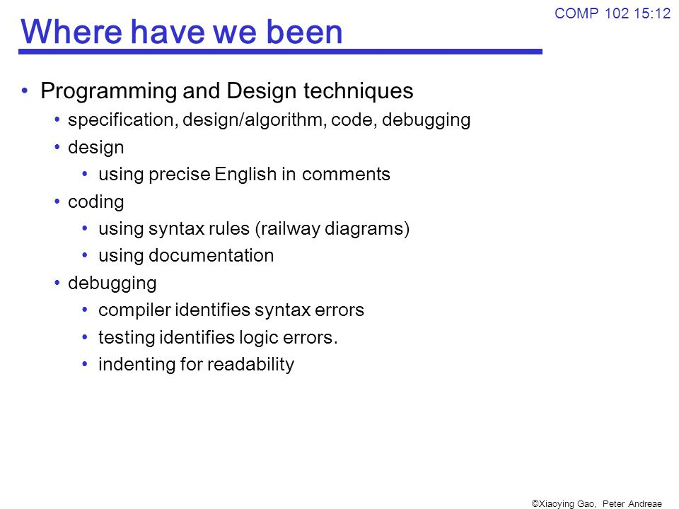 ©Xiaoying Gao, Peter Andreae COMP 102 15:12 Where have we been Programming and Design techniques specification, design/algorithm, code, debugging design using precise English in comments coding using syntax rules (railway diagrams) using documentation debugging compiler identifies syntax errors testing identifies logic errors.