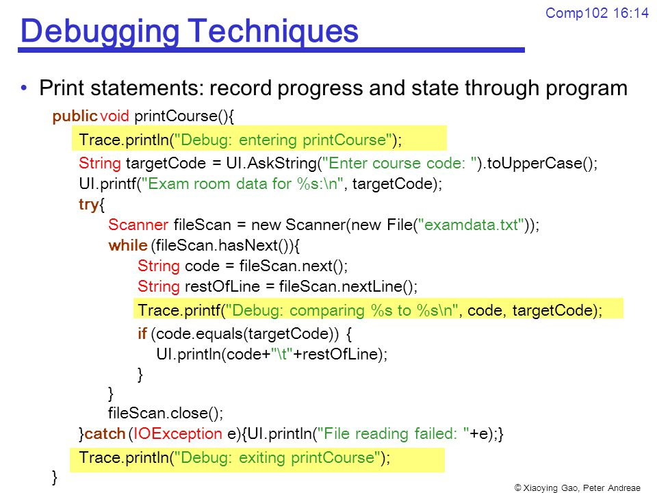 © Xiaoying Gao, Peter Andreae Comp102 16:14 Debugging Techniques Print statements: record progress and state through program public void printCourse(){ Trace.println( Debug: entering printCourse ); String targetCode = UI.AskString( Enter course code: ).toUpperCase(); UI.printf( Exam room data for %s:\n , targetCode); try{ Scanner fileScan = new Scanner(new File( examdata.txt )); while (fileScan.hasNext()){ String code = fileScan.next(); String restOfLine = fileScan.nextLine(); Trace.printf( Debug: comparing %s to %s\n , code, targetCode); if (code.equals(targetCode)) { UI.println(code+ \t +restOfLine); } fileScan.close(); }catch (IOException e){UI.println( File reading failed: +e);} Trace.println( Debug: exiting printCourse ); }