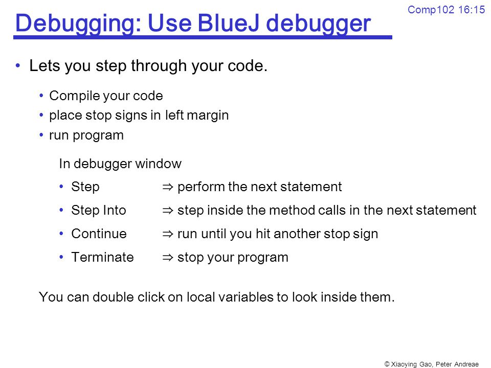 © Xiaoying Gao, Peter Andreae Comp102 16:15 Debugging: Use BlueJ debugger Lets you step through your code.