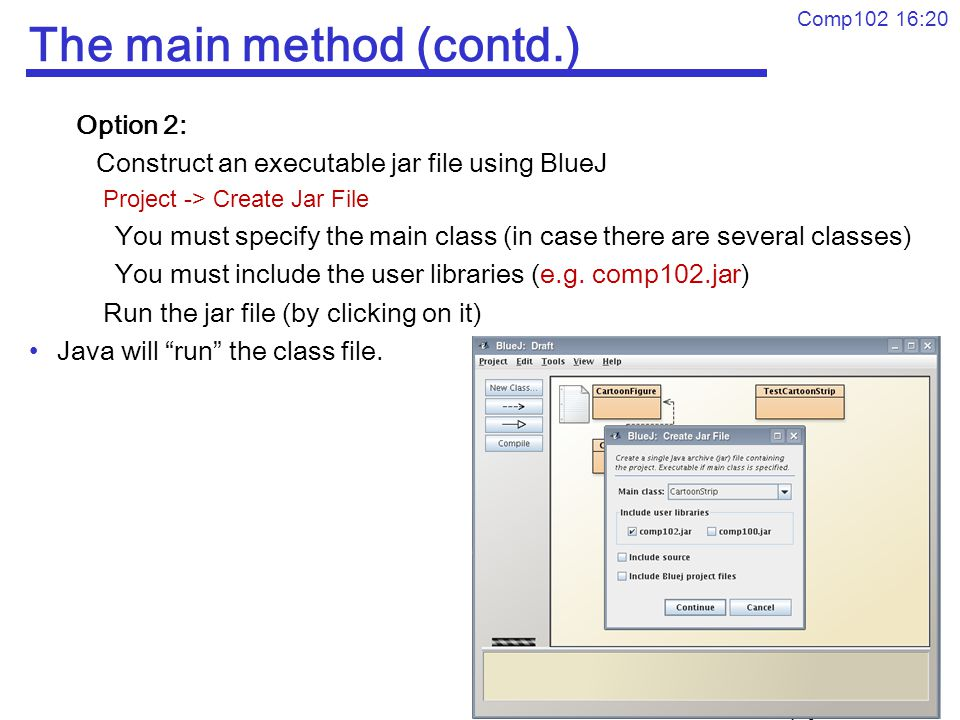 © Xiaoying Gao, Peter Andreae Comp102 16:20 The main method (contd.) Option 2: Construct an executable jar file using BlueJ Project -> Create Jar File You must specify the main class (in case there are several classes) You must include the user libraries (e.g.