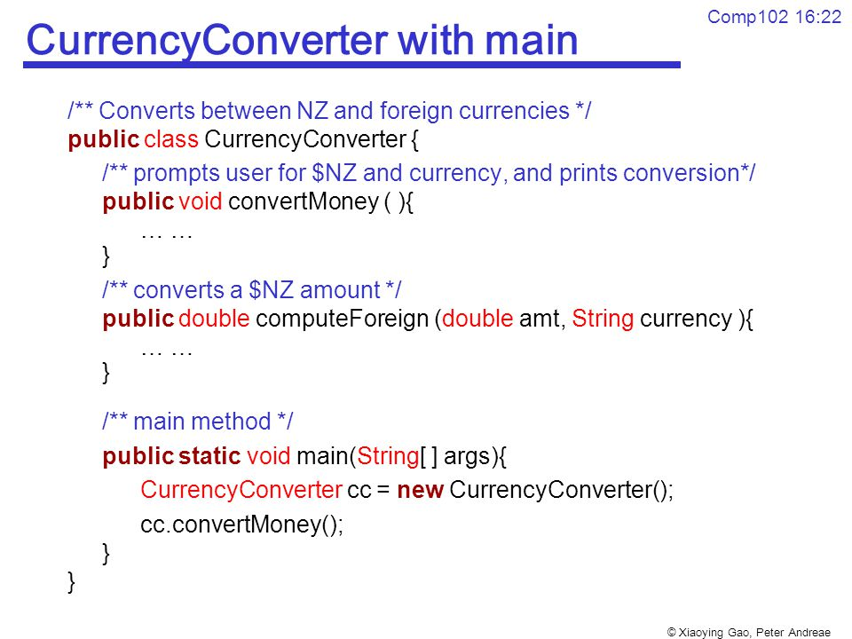 © Xiaoying Gao, Peter Andreae Comp102 16:22 CurrencyConverter with main /** Converts between NZ and foreign currencies */ public class CurrencyConverter { /** prompts user for $NZ and currency, and prints conversion*/ public void convertMoney ( ){ … } /** converts a $NZ amount */ public double computeForeign (double amt, String currency ){ … } /** main method */ public static void main(String[ ] args){ CurrencyConverter cc = new CurrencyConverter(); cc.convertMoney(); }