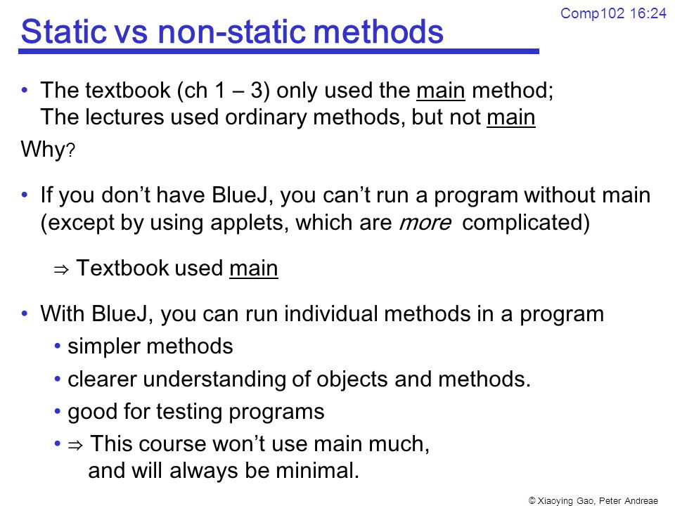 © Xiaoying Gao, Peter Andreae Comp102 16:24 Static vs non-static methods The textbook (ch 1 – 3) only used the main method; The lectures used ordinary methods, but not main Why .
