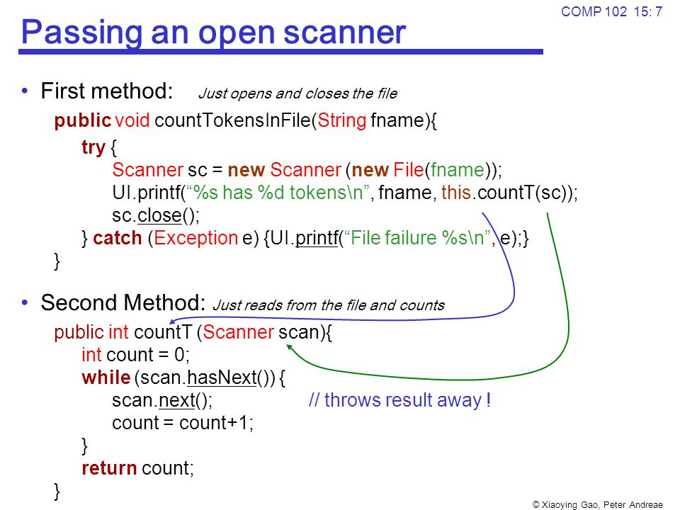 © Xiaoying Gao, Peter Andreae COMP 102 15: 7 Passing an open scanner First method: Just opens and closes the file public void countTokensInFile(String fname){ try { Scanner sc = new Scanner (new File(fname)); UI.printf( %s has %d tokens\n , fname, this.countT(sc)); sc.close(); } catch (Exception e) {UI.printf( File failure %s\n , e);} } Second Method: Just reads from the file and counts public int countT (Scanner scan){ int count = 0; while (scan.hasNext()) { scan.next(); // throws result away .