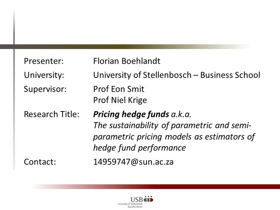 Presenter:Florian Boehlandt University:University of Stellenbosch – Business School Supervisor:Prof Eon Smit Prof Niel Krige Research Title:Pricing hedge funds a.k.a.