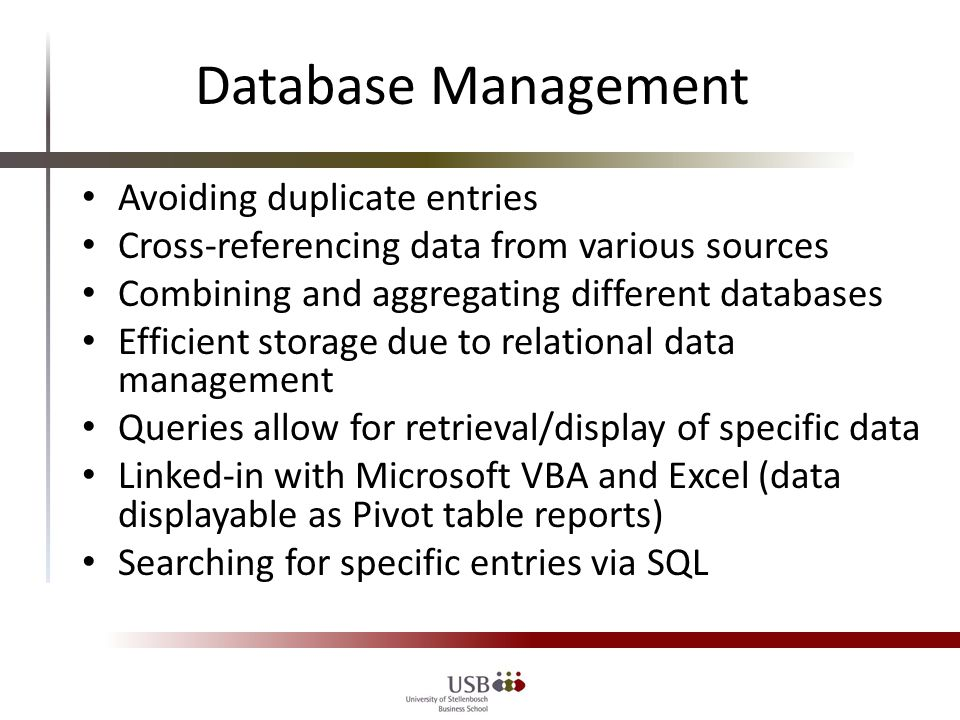 Database Management Avoiding duplicate entries Cross-referencing data from various sources Combining and aggregating different databases Efficient storage due to relational data management Queries allow for retrieval/display of specific data Linked-in with Microsoft VBA and Excel (data displayable as Pivot table reports) Searching for specific entries via SQL
