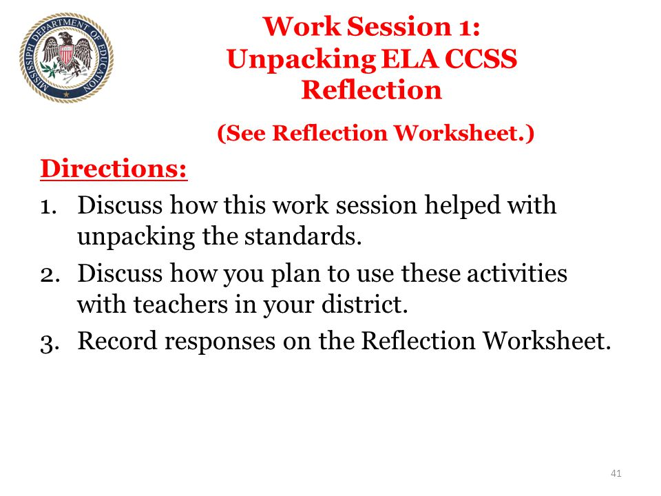 Work Session 1: Unpacking ELA CCSS Reflection (See Reflection Worksheet.) Directions: 1.Discuss how this work session helped with unpacking the standards.
