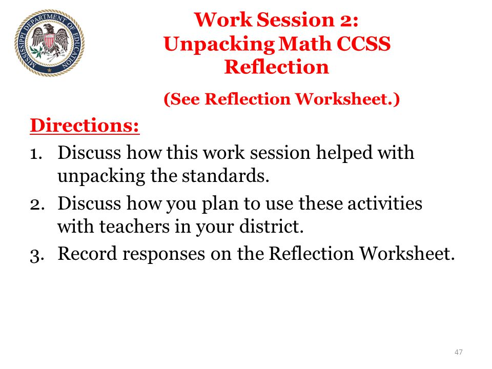 Work Session 2: Unpacking Math CCSS Reflection (See Reflection Worksheet.) Directions: 1.Discuss how this work session helped with unpacking the standards.