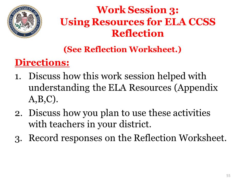 Work Session 3: Using Resources for ELA CCSS Reflection (See Reflection Worksheet.) Directions: 1.Discuss how this work session helped with understanding the ELA Resources (Appendix A,B,C).