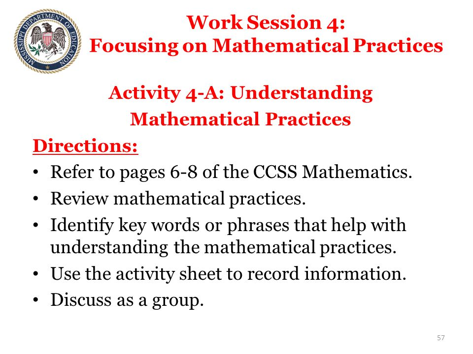 Work Session 4: Focusing on Mathematical Practices Activity 4-A: Understanding Mathematical Practices Directions: Refer to pages 6-8 of the CCSS Mathematics.
