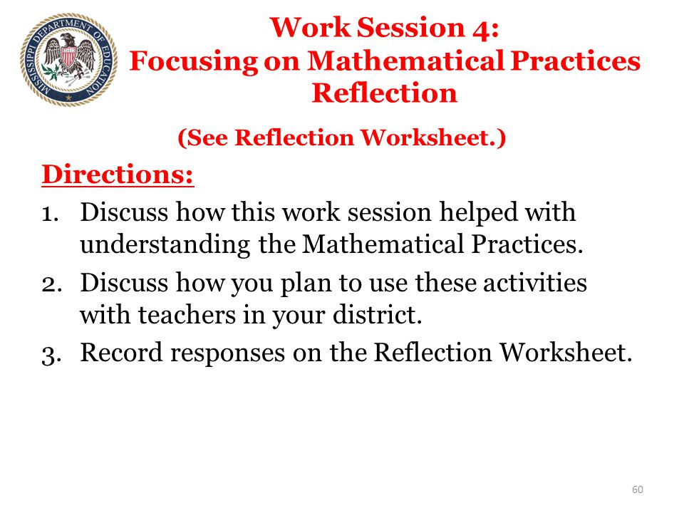 Work Session 4: Focusing on Mathematical Practices Reflection (See Reflection Worksheet.) Directions: 1.Discuss how this work session helped with understanding the Mathematical Practices.