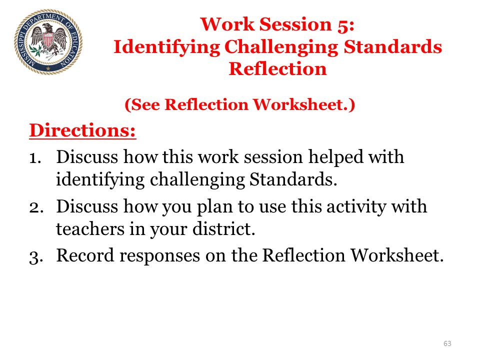 Work Session 5: Identifying Challenging Standards Reflection (See Reflection Worksheet.) Directions: 1.Discuss how this work session helped with identifying challenging Standards.