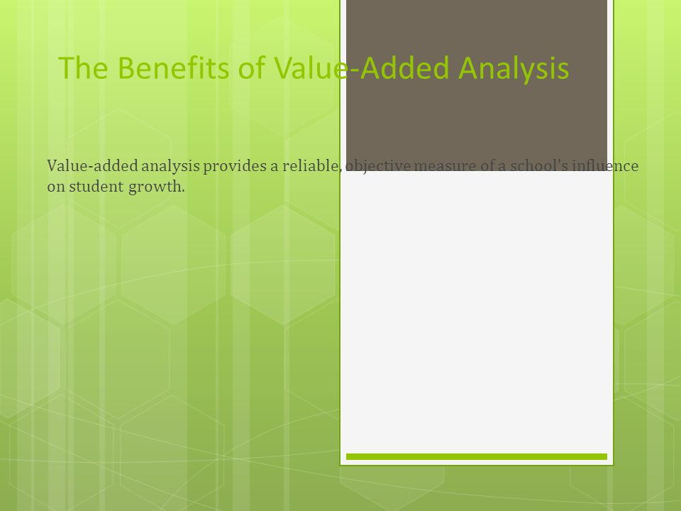 The Benefits of Value-Added Analysis Value-added analysis provides a reliable, objective measure of a school's influence on student growth.