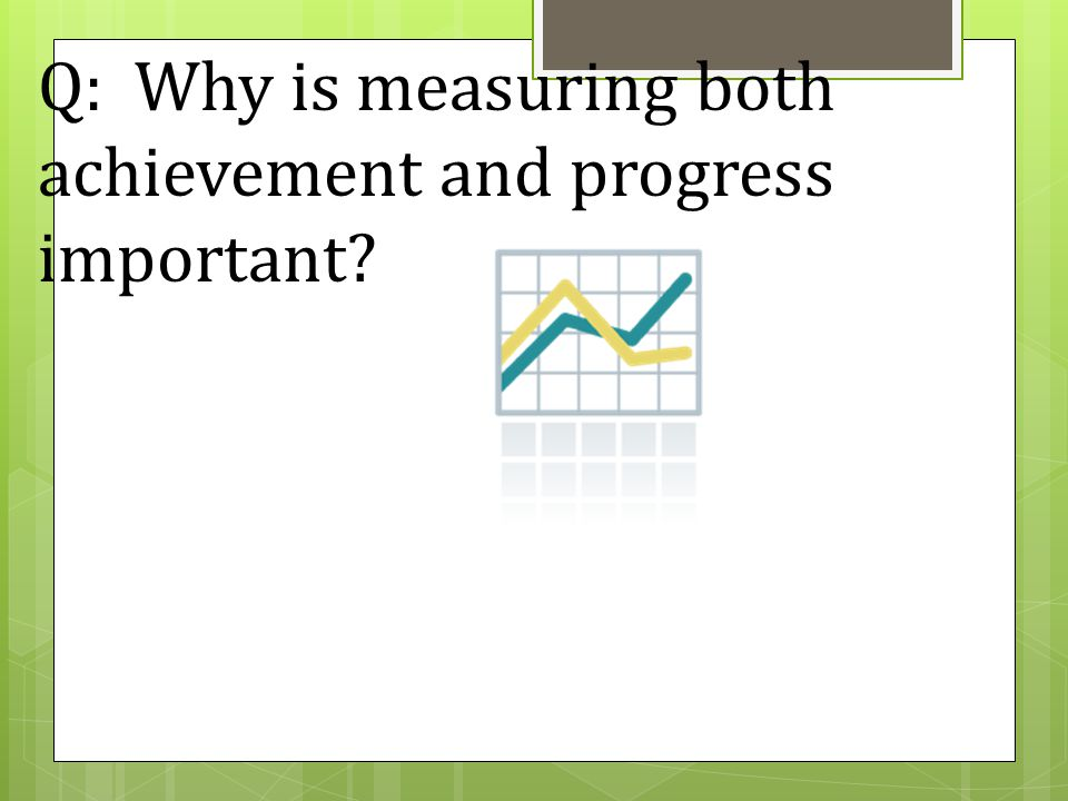 Q: Why is measuring both achievement and progress important