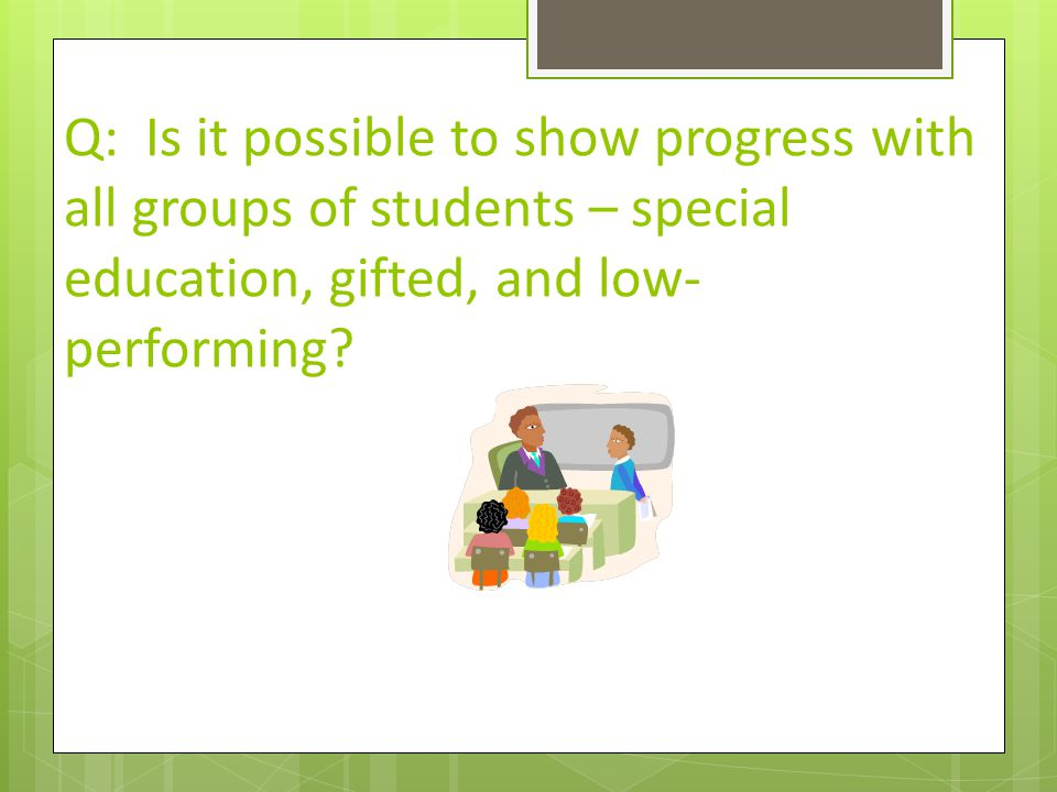 Q: Is it possible to show progress with all groups of students – special education, gifted, and low- performing