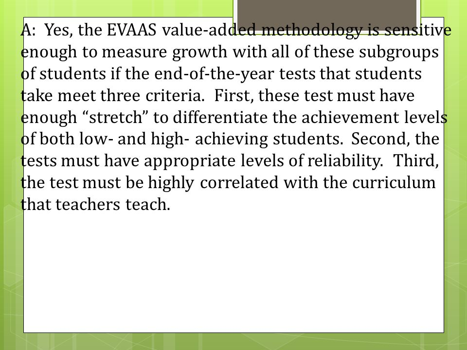 A: Yes, the EVAAS value-added methodology is sensitive enough to measure growth with all of these subgroups of students if the end-of-the-year tests that students take meet three criteria.
