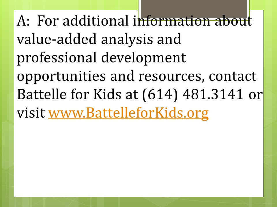A: For additional information about value-added analysis and professional development opportunities and resources, contact Battelle for Kids at (614) 481.3141 or visit www.BattelleforKids.orgwww.BattelleforKids.org