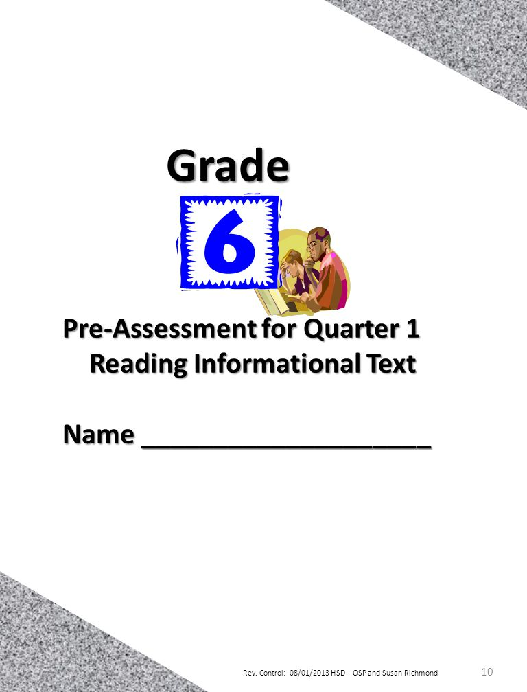 Rev. Control: 08/01/2013 HSD – OSP and Susan Richmond 10 Pre-Assessment for Quarter 1 Reading Informational Text Name ____________________ Grade