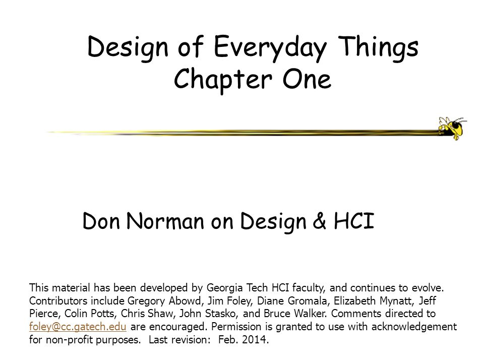 Design of Everyday Things Chapter One Don Norman on Design & HCI This material has been developed by Georgia Tech HCI faculty, and continues to evolve