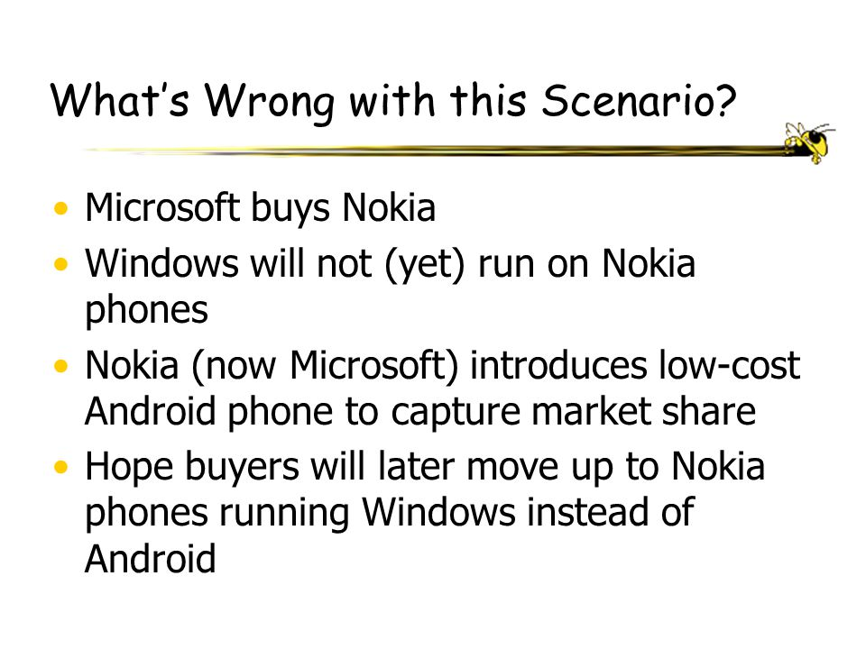 What's Wrong with this Scenario? Microsoft buys Nokia Windows will not (yet) run on Nokia phones Nokia (now Microsoft) introduces low-cost Android pho