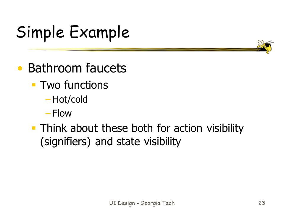 UI Design - Georgia Tech 23 Simple Example Bathroom faucets  Two functions –Hot/cold –Flow  Think about these both for action visibility (signifiers) and state visibility