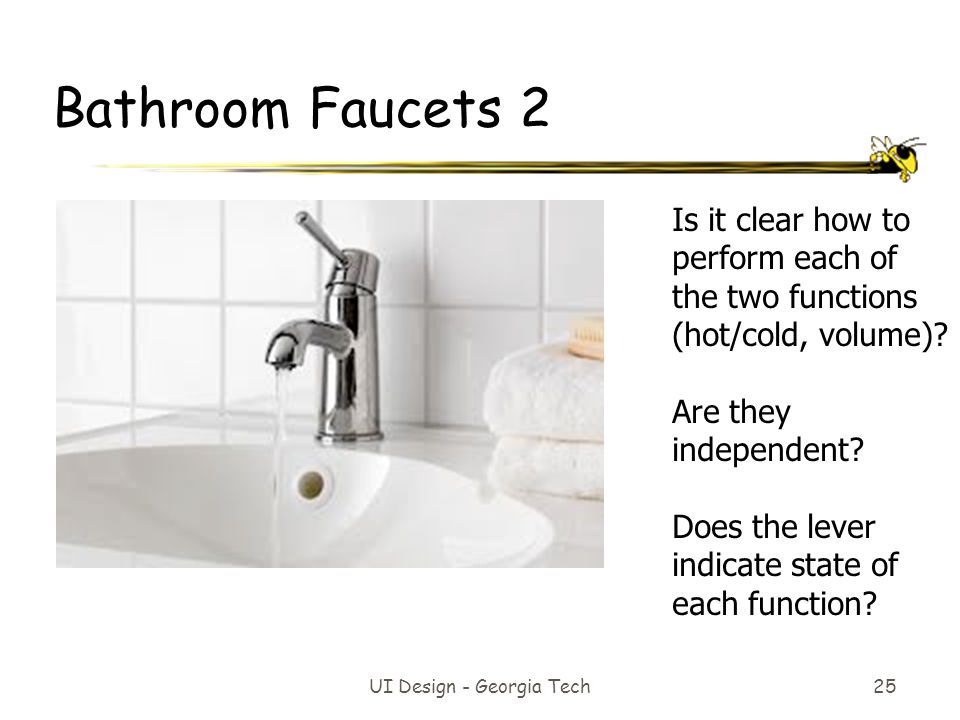 UI Design - Georgia Tech 25 Bathroom Faucets 2 Is it clear how to perform each of the two functions (hot/cold, volume).