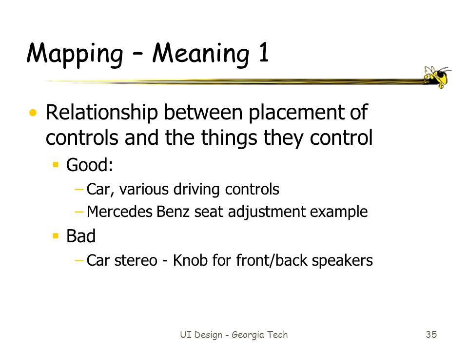 UI Design - Georgia Tech 35 Mapping – Meaning 1 Relationship between placement of controls and the things they control  Good: –Car, various driving c