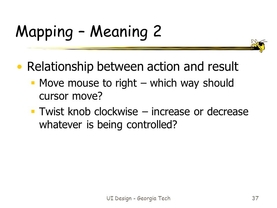 Mapping – Meaning 2 Relationship between action and result  Move mouse to right – which way should cursor move.