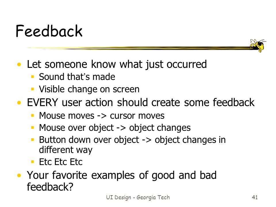 41 Feedback Let someone know what just occurred  Sound that's made  Visible change on screen EVERY user action should create some feedback  Mouse moves -> cursor moves  Mouse over object -> object changes  Button down over object -> object changes in different way  Etc Etc Etc Your favorite examples of good and bad feedback?