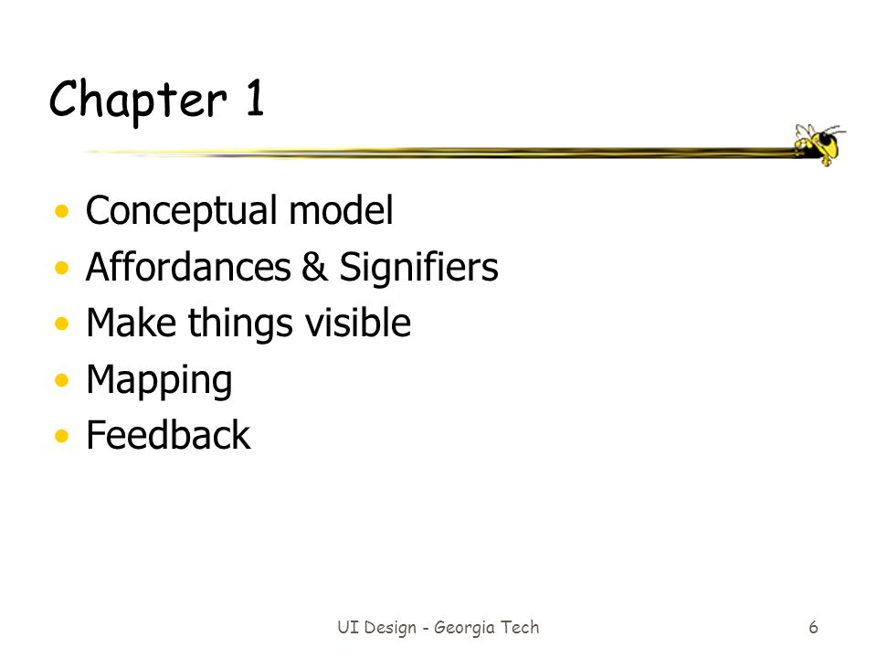 UI Design - Georgia Tech 6 Chapter 1 Conceptual model Affordances & Signifiers Make things visible Mapping Feedback