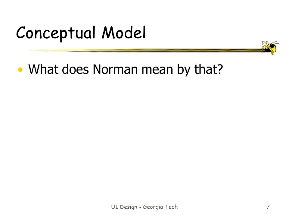 UI Design - Georgia Tech 7 Conceptual Model What does Norman mean by that?