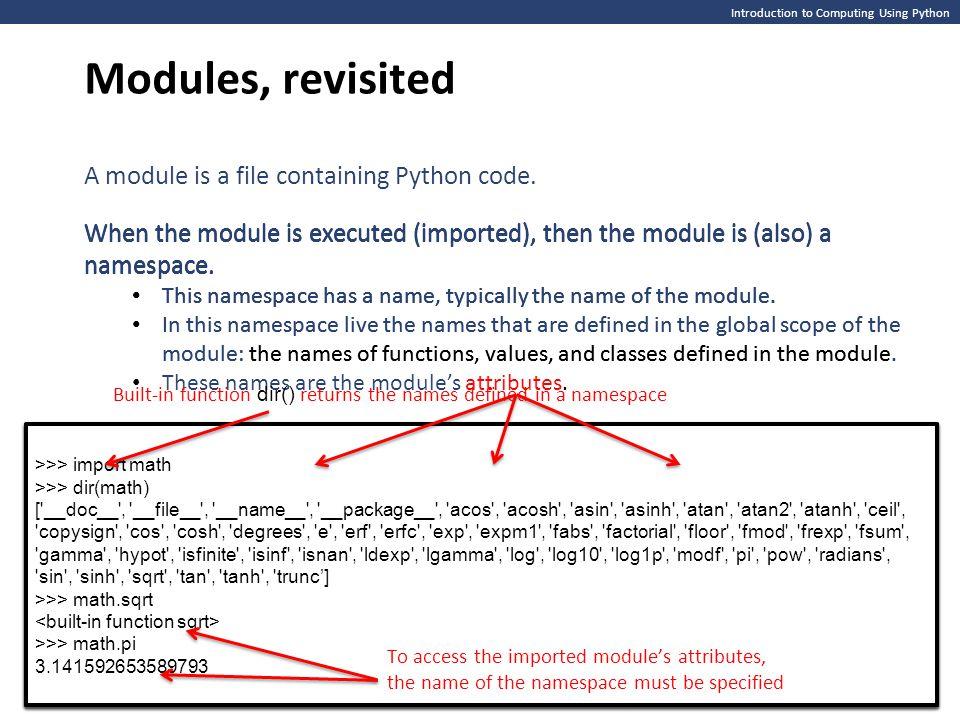 >>> import math >>> >>> import math >>> >>> import math >>> dir(math) [ __doc__ , __file__ , __name__ , __package__ , acos , acosh , asin , asinh , atan , atan2 , atanh , ceil , copysign , cos , cosh , degrees , e , erf , erfc , exp , expm1 , fabs , factorial , floor , fmod , frexp , fsum , gamma , hypot , isfinite , isinf , isnan , ldexp , lgamma , log , log10 , log1p , modf , pi , pow , radians , sin , sinh , sqrt , tan , tanh , trunc'] >>> >>> import math >>> dir(math) [ __doc__ , __file__ , __name__ , __package__ , acos , acosh , asin , asinh , atan , atan2 , atanh , ceil , copysign , cos , cosh , degrees , e , erf , erfc , exp , expm1 , fabs , factorial , floor , fmod , frexp , fsum , gamma , hypot , isfinite , isinf , isnan , ldexp , lgamma , log , log10 , log1p , modf , pi , pow , radians , sin , sinh , sqrt , tan , tanh , trunc'] >>> >>> import math >>> dir(math) [ __doc__ , __file__ , __name__ , __package__ , acos , acosh , asin , asinh , atan , atan2 , atanh , ceil , copysign , cos , cosh , degrees , e , erf , erfc , exp , expm1 , fabs , factorial , floor , fmod , frexp , fsum , gamma , hypot , isfinite , isinf , isnan , ldexp , lgamma , log , log10 , log1p , modf , pi , pow , radians , sin , sinh , sqrt , tan , tanh , trunc'] >>> math.sqrt >>> math.pi 3.141592653589793 >>> import math >>> dir(math) [ __doc__ , __file__ , __name__ , __package__ , acos , acosh , asin , asinh , atan , atan2 , atanh , ceil , copysign , cos , cosh , degrees , e , erf , erfc , exp , expm1 , fabs , factorial , floor , fmod , frexp , fsum , gamma , hypot , isfinite , isinf , isnan , ldexp , lgamma , log , log10 , log1p , modf , pi , pow , radians , sin , sinh , sqrt , tan , tanh , trunc'] >>> math.sqrt >>> math.pi 3.141592653589793 Introduction to Computing Using Python Modules, revisited When the module is executed (imported), then the module is (also) a namespace.