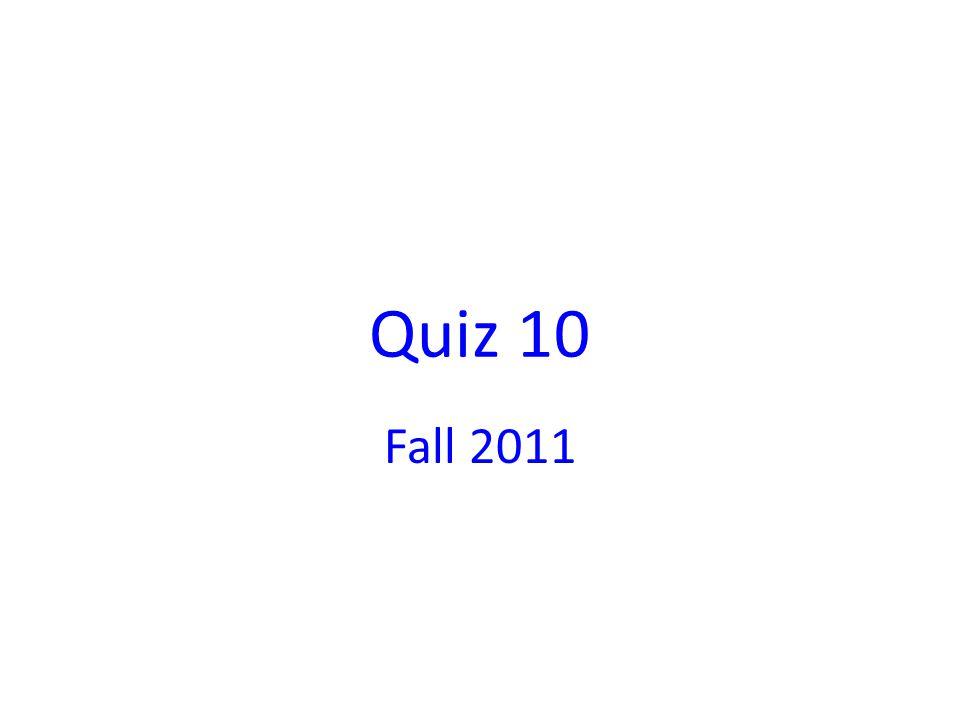 Quiz 10 Fall 2011