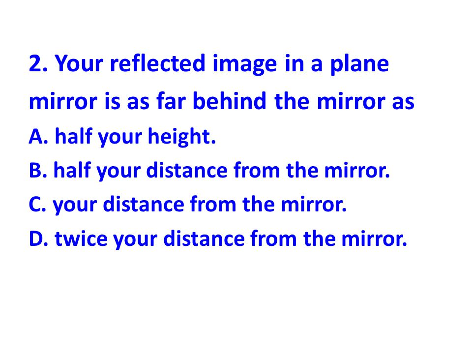 2. Your reflected image in a plane mirror is as far behind the mirror as A. half your height. B. half your distance from the mirror. C. your distance