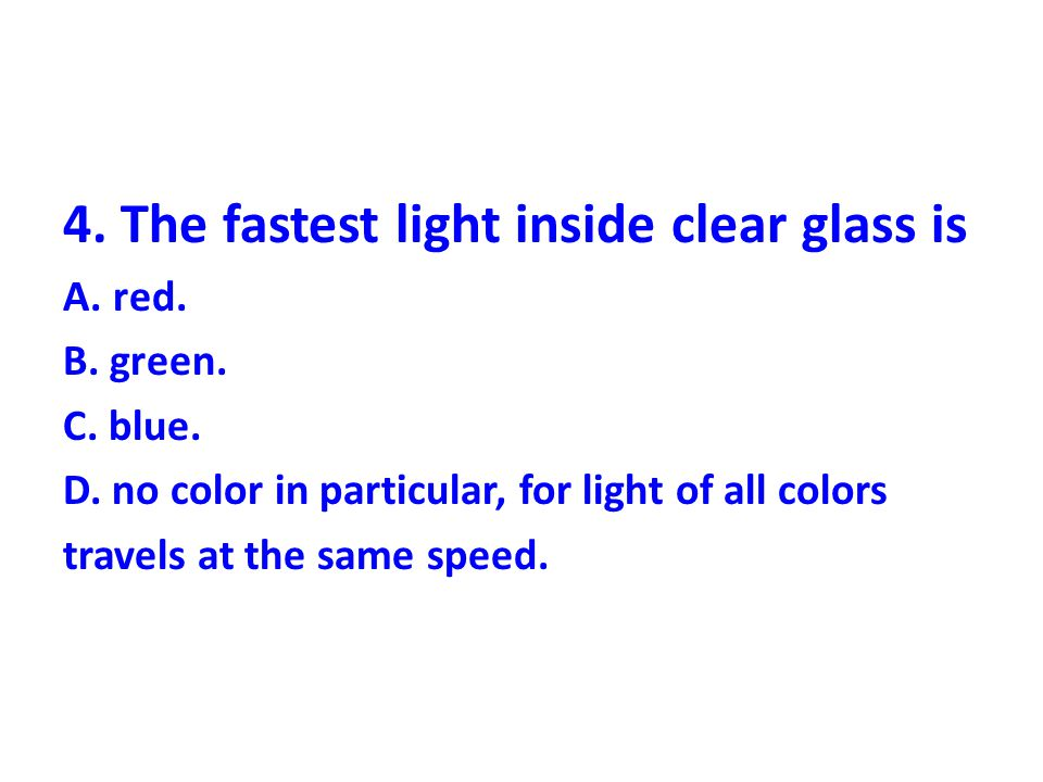 4.The fastest light inside clear glass is A. red.