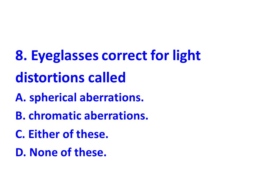 8.Eyeglasses correct for light distortions called A.