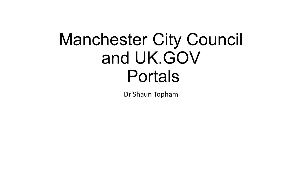 Manchester City Council and UK.GOV Portals Dr Shaun Topham