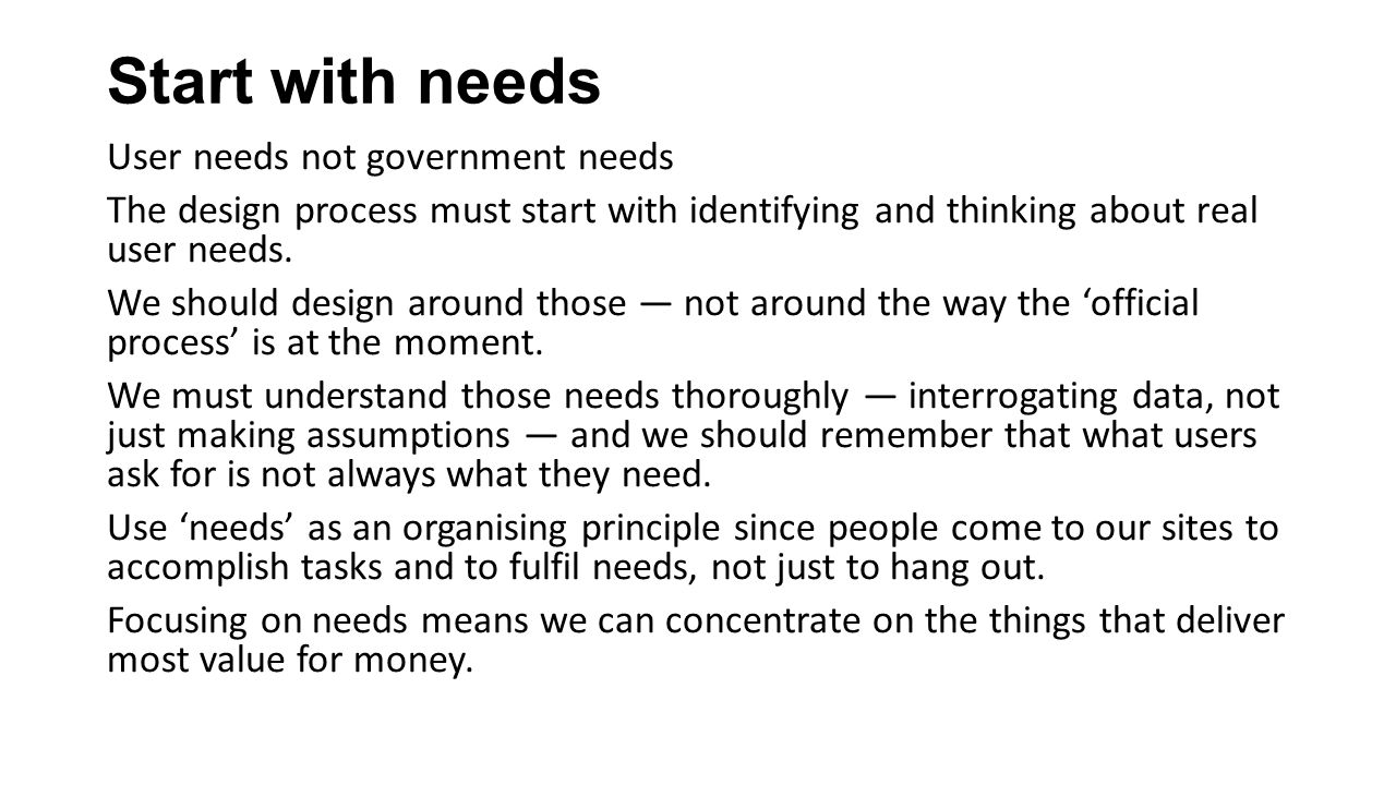 Start with needs User needs not government needs The design process must start with identifying and thinking about real user needs.